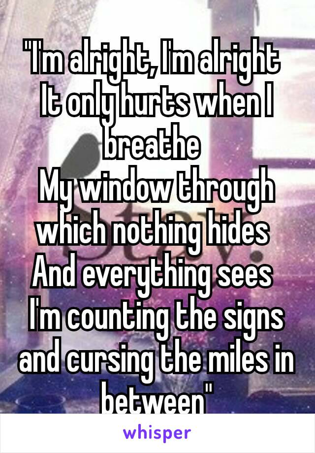 """""""I'm alright, I'm alright It only hurts when I breathe My window through which nothing hides And everything sees I'm counting the signs and cursing the miles in between"""""""