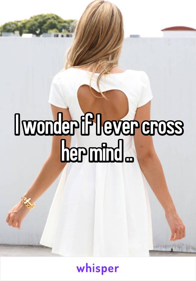 I wonder if I ever cross her mind ..