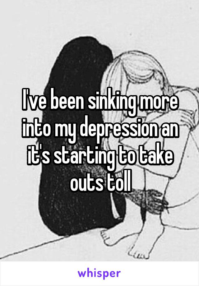 I've been sinking more into my depression an it's starting to take outs toll