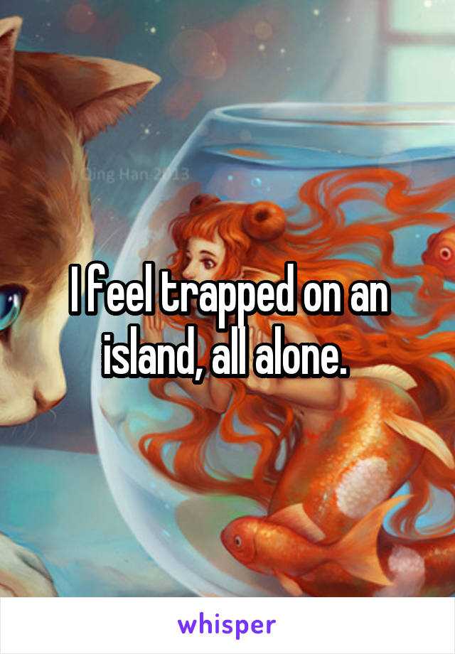 I feel trapped on an island, all alone.
