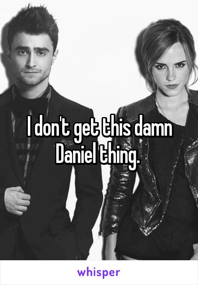 I don't get this damn Daniel thing.