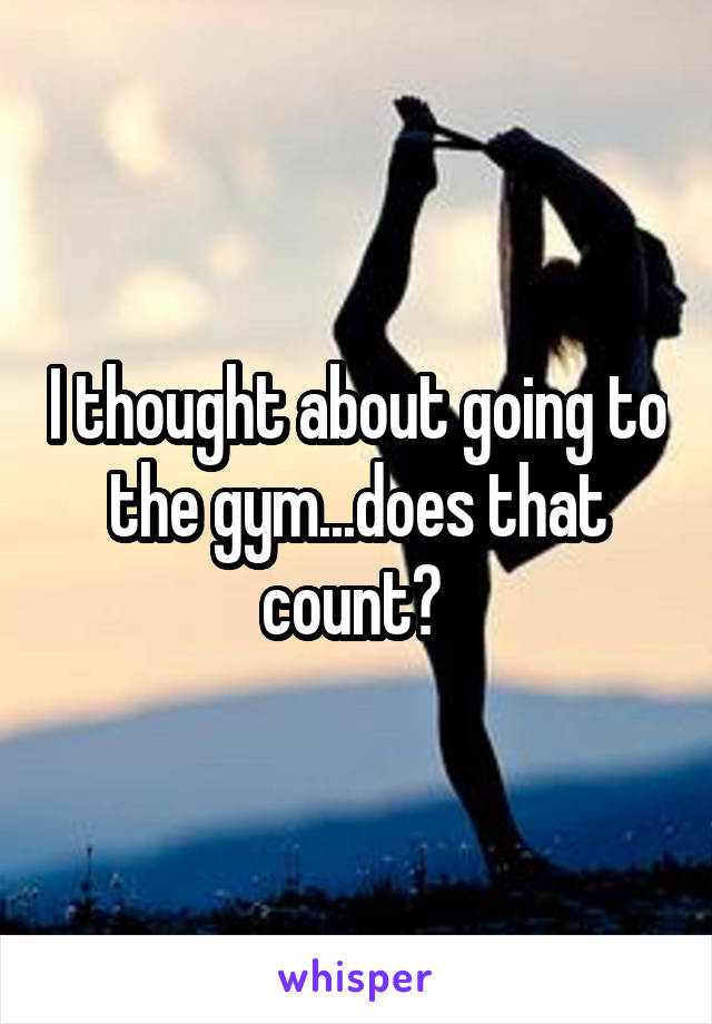 I thought about going to the gym...does that count?