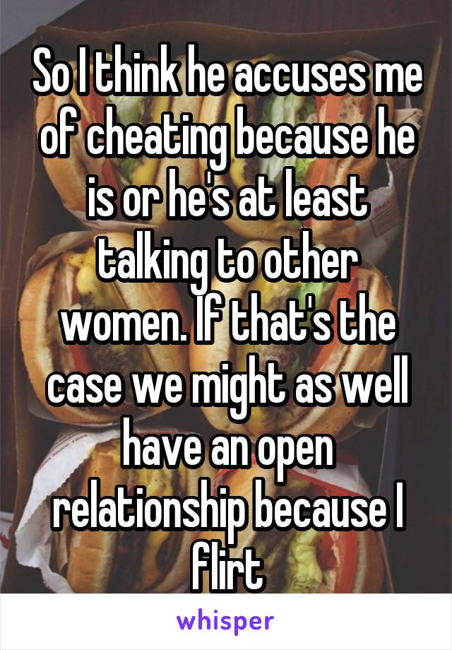 So I think he accuses me of cheating because he is or he's at least talking to other women. If that's the case we might as well have an open relationship because I flirt