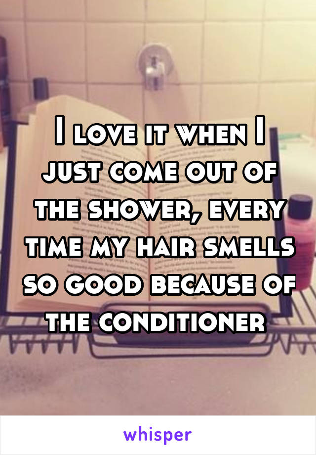 I love it when I just come out of the shower, every time my hair smells so good because of the conditioner