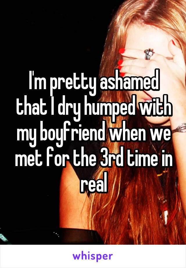 I'm pretty ashamed that I dry humped with my boyfriend when we met for the 3rd time in real