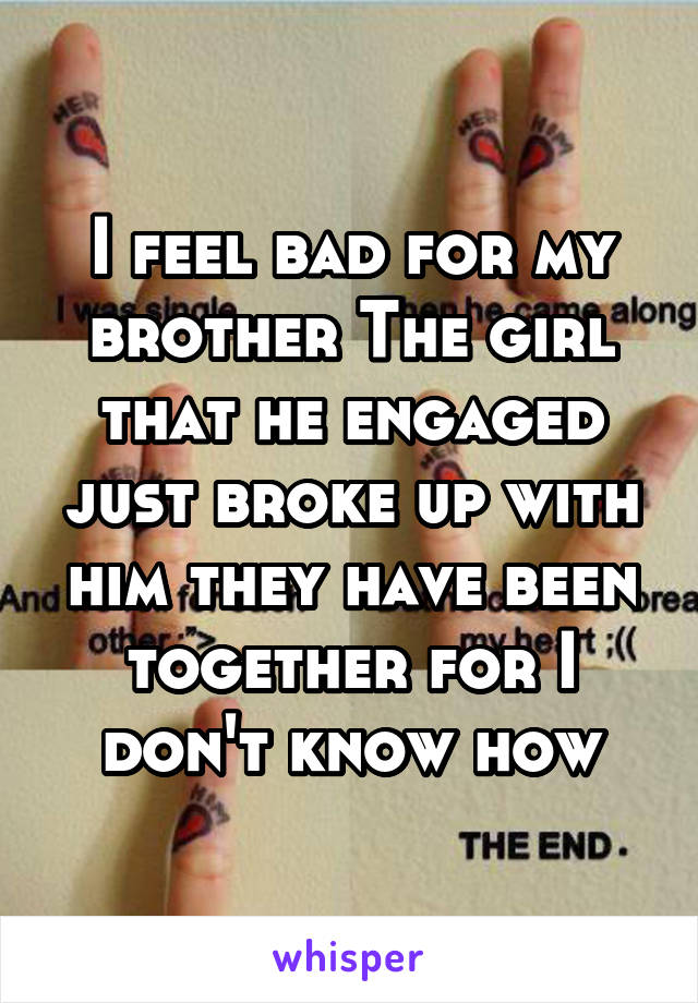 I feel bad for my brother The girl that he engaged just broke up with him they have been together for I don't know how