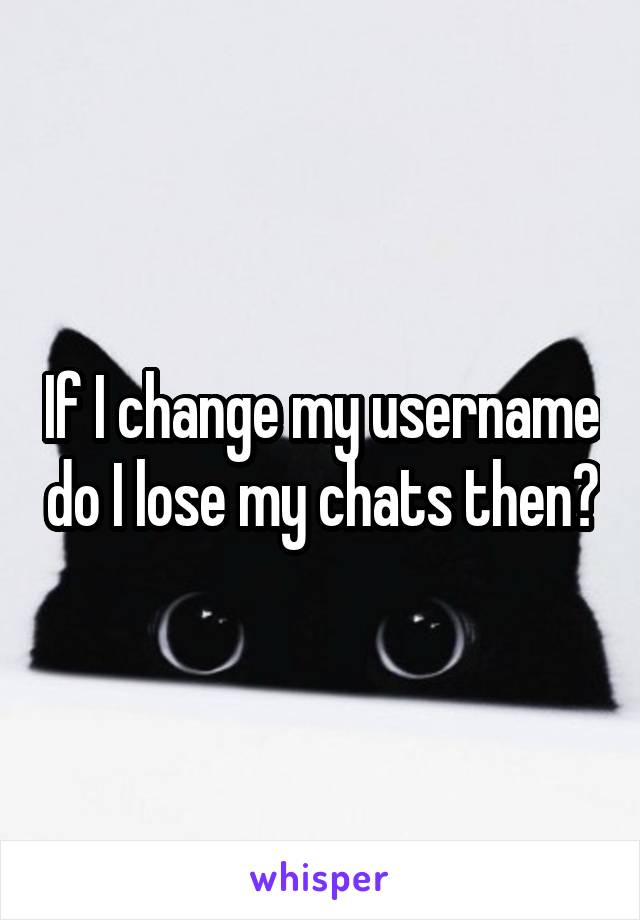 If I change my username do I lose my chats then?