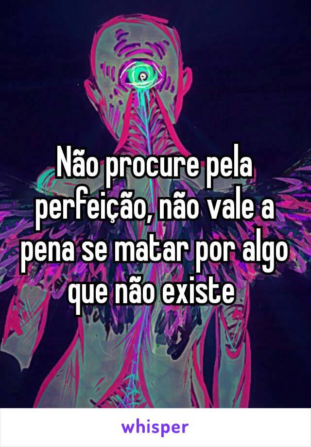 Não procure pela perfeição, não vale a pena se matar por algo que não existe