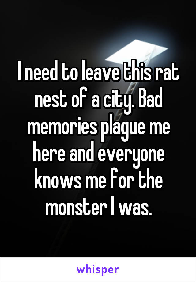 I need to leave this rat nest of a city. Bad memories plague me here and everyone knows me for the monster I was.