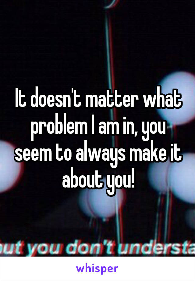It doesn't matter what problem I am in, you seem to always make it about you!