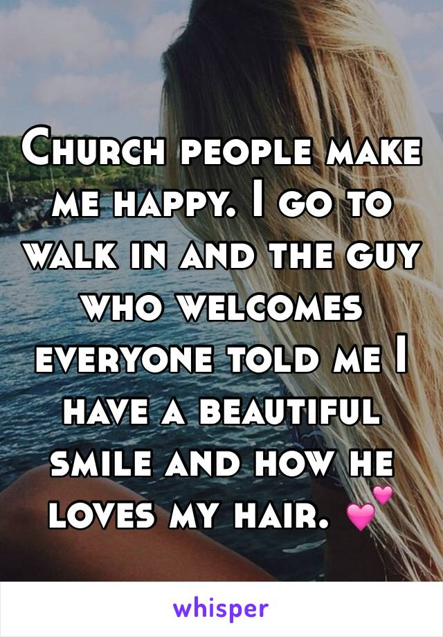 Church people make me happy. I go to walk in and the guy who welcomes everyone told me I have a beautiful smile and how he loves my hair. 💕