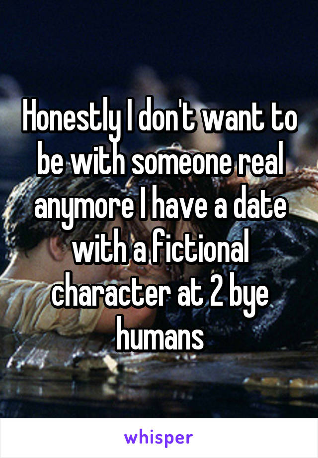 Honestly I don't want to be with someone real anymore I have a date with a fictional character at 2 bye humans