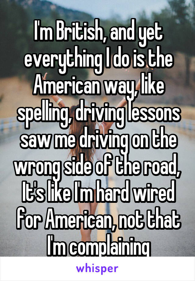 I'm British, and yet everything I do is the American way, like spelling, driving lessons saw me driving on the wrong side of the road,  It's like I'm hard wired for American, not that I'm complaining