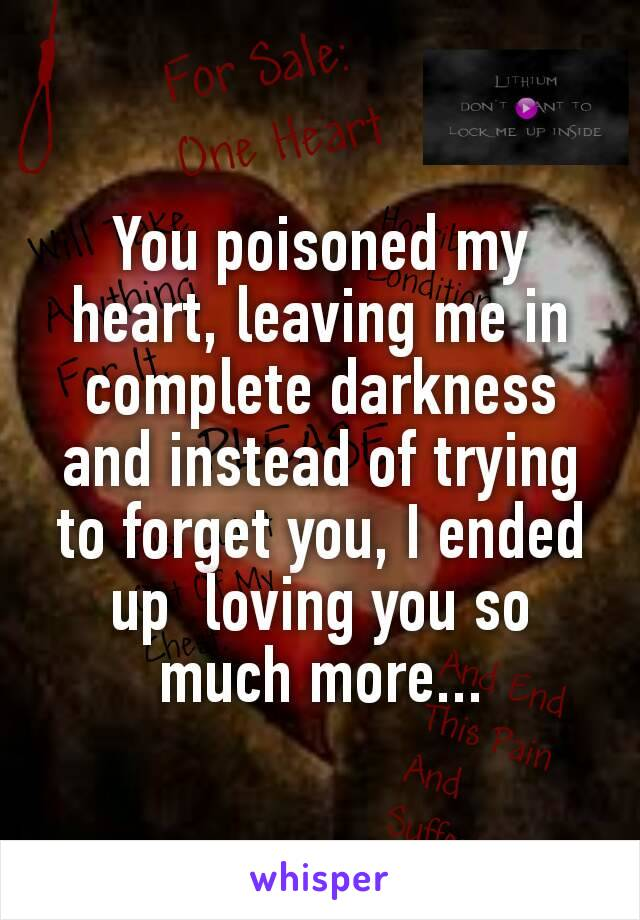 You poisoned my heart,leaving me in complete darkness and instead of trying to forget you, I ended up loving you so much more...