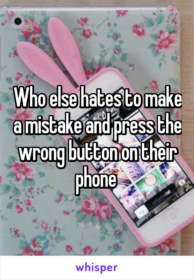 Who else hates to make a mistake and press the wrong button on their phone
