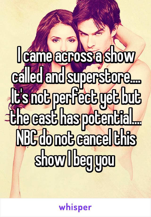 I came across a show called and superstore.... It's not perfect yet but the cast has potential.... NBC do not cancel this show I beg you
