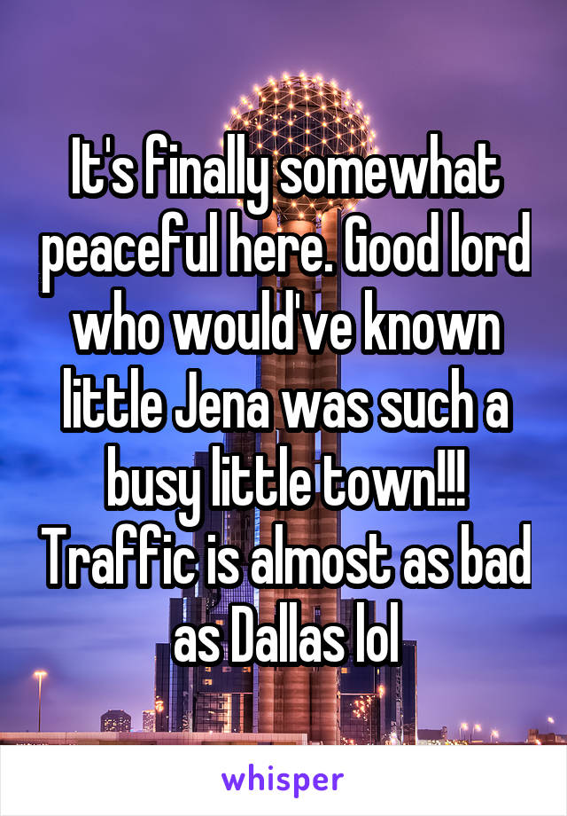 It's finally somewhat peaceful here. Good lord who would've known little Jena was such a busy little town!!! Traffic is almost as bad as Dallas lol