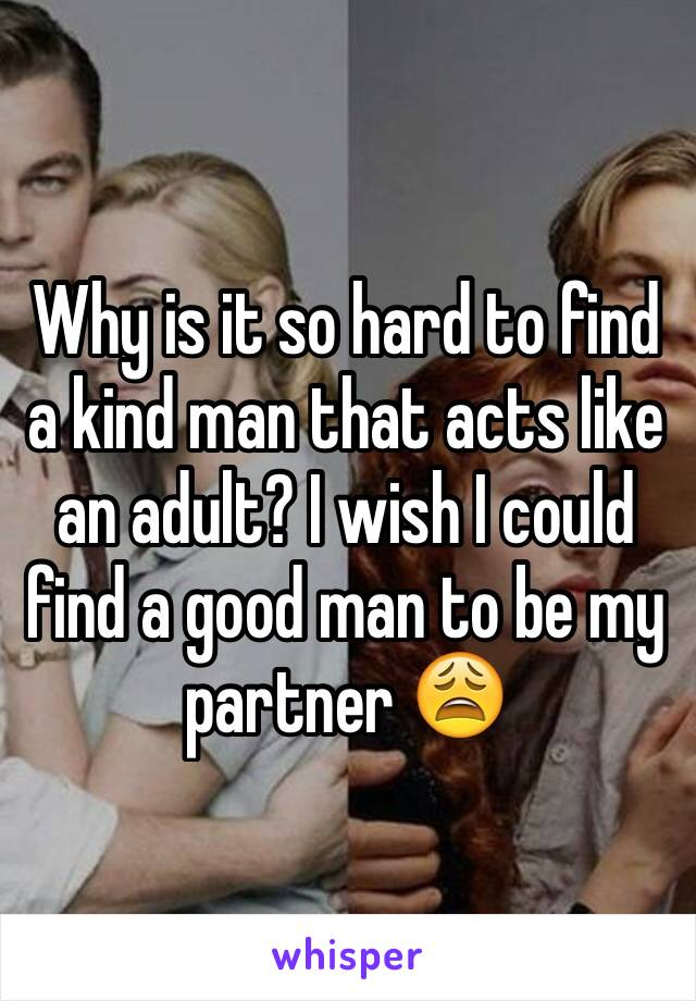 Why is it so hard to find a kind man that acts like an adult? I wish I could find a good man to be my partner 😩