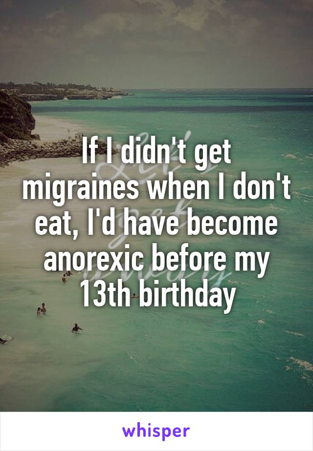 If I didn't get migraines when I don't eat, I'd have become anorexic before my 13th birthday