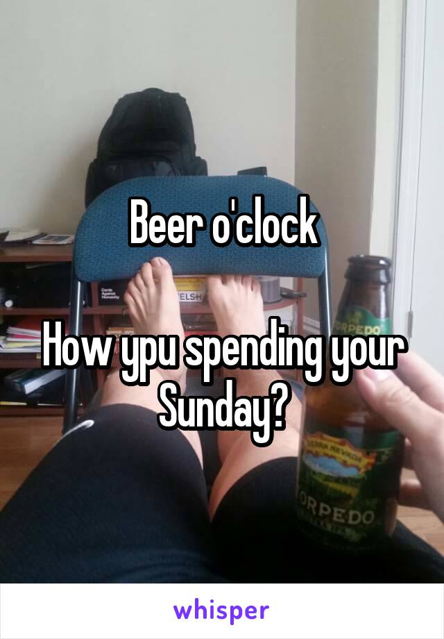 Beer o'clock  How ypu spending your Sunday?