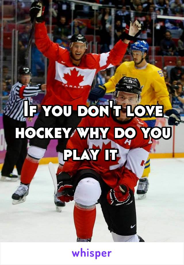 If you don't love hockey why do you play it