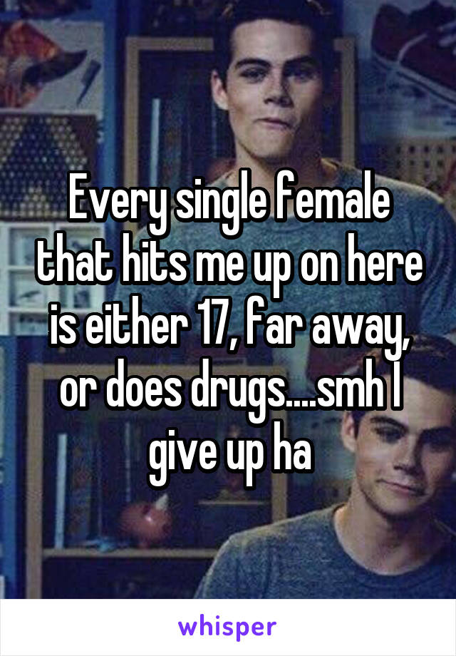 Every single female that hits me up on here is either 17, far away, or does drugs....smh I give up ha