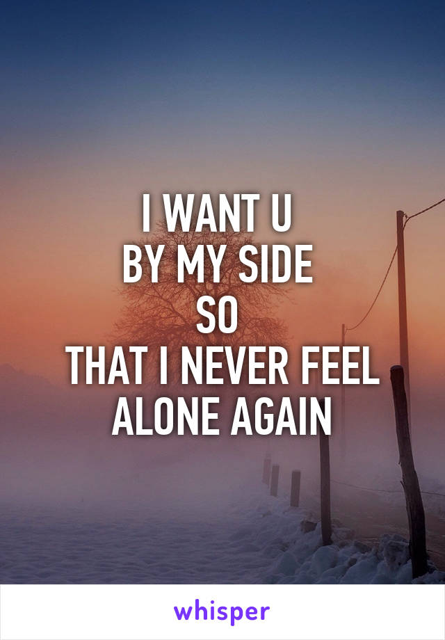I WANT U  BY MY SIDE  SO  THAT I NEVER FEEL ALONE AGAIN