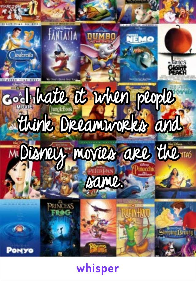 I hate it when people think Dreamworks and Disney movies are the  same.