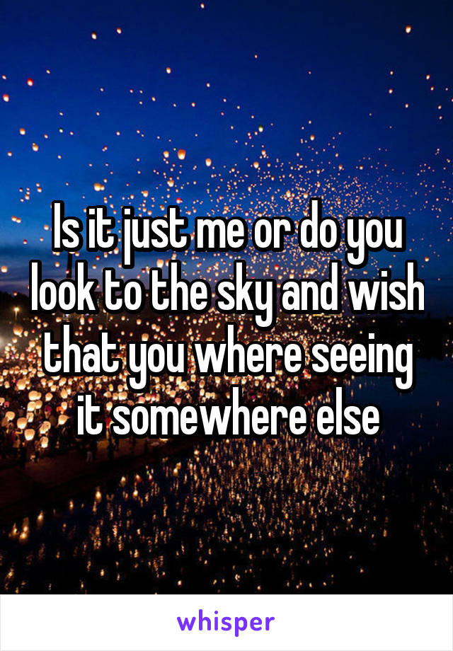 Is it just me or do you look to the sky and wish that you where seeing it somewhere else
