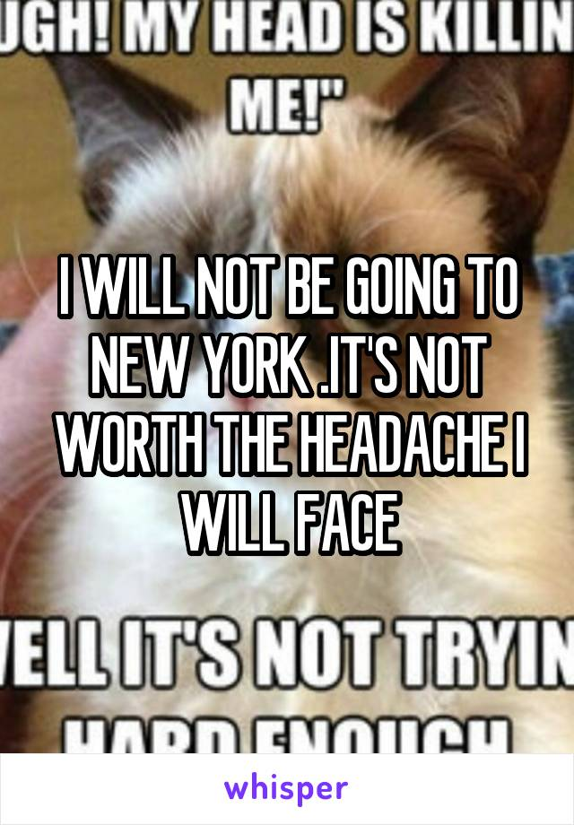I WILL NOT BE GOING TO NEW YORK .IT'S NOT WORTH THE HEADACHE I WILL FACE