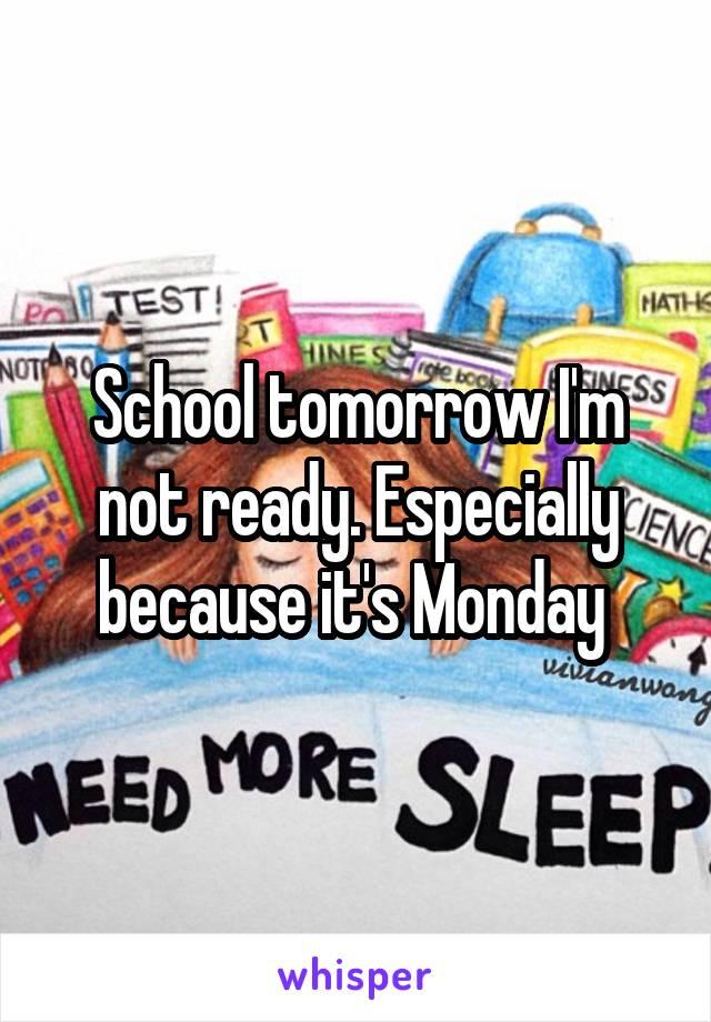School tomorrow I'm not ready. Especially because it's Monday