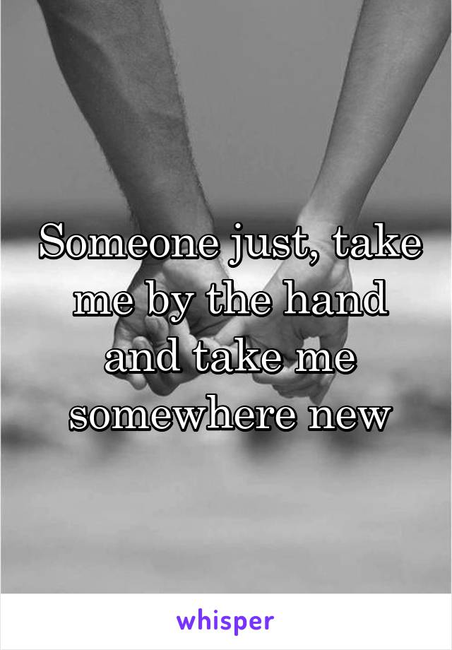 Someone just, take me by the hand and take me somewhere new