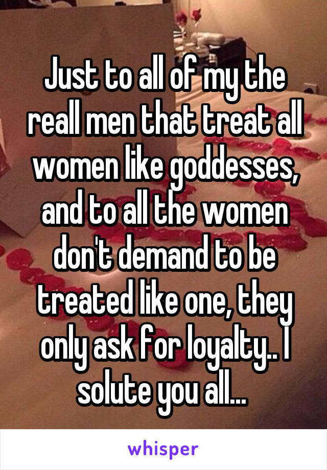 Just to all of my the reall men that treat all women like goddesses, and to all the women don't demand to be treated like one, they only ask for loyalty.. I solute you all...