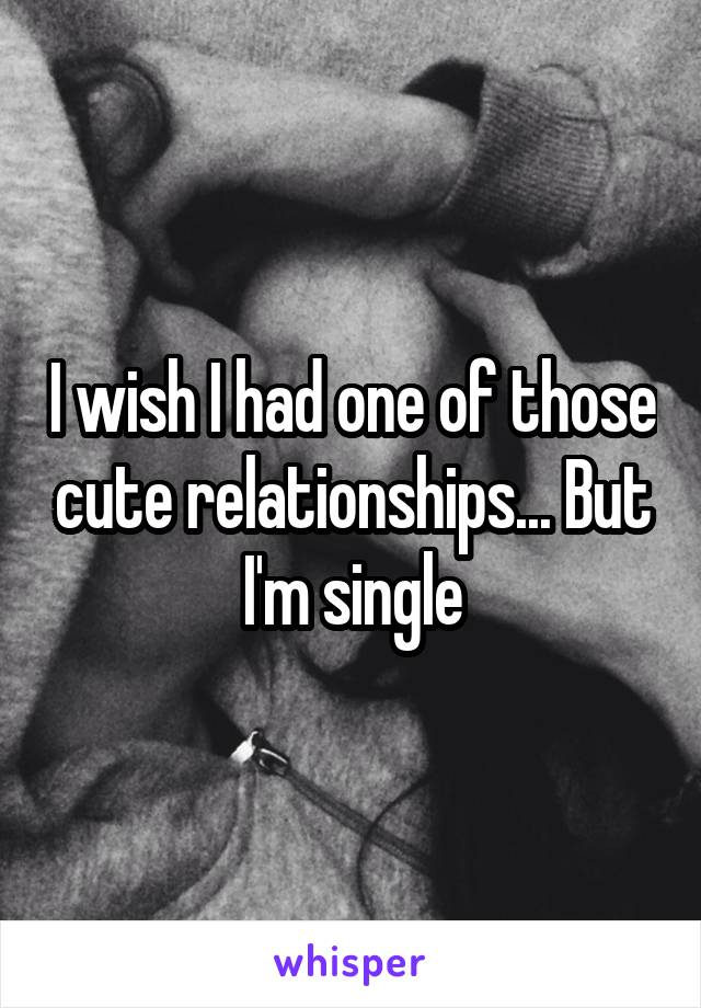 I wish I had one of those cute relationships... But I'm single