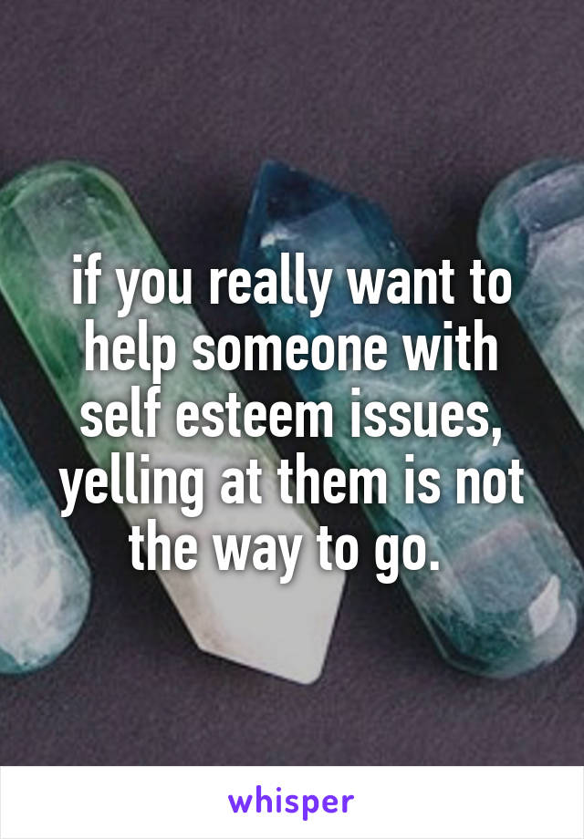 if you really want to help someone with self esteem issues, yelling at them is not the way to go.