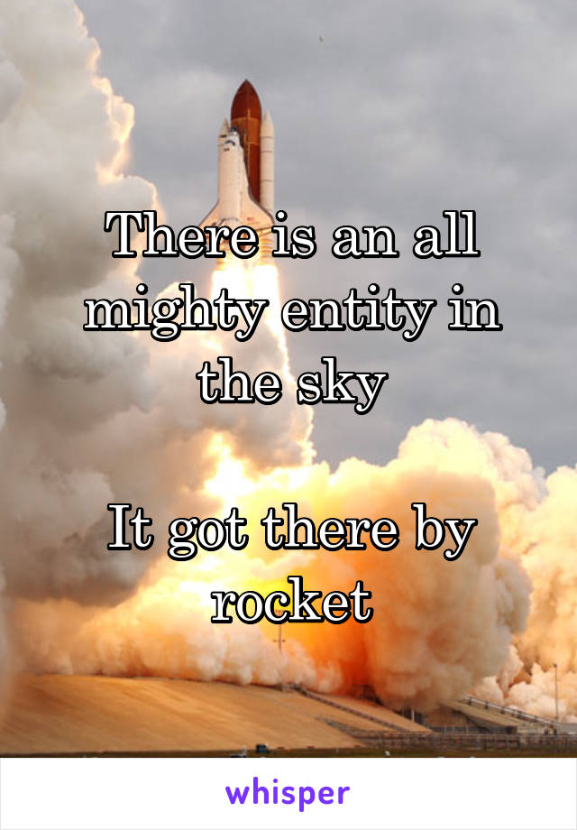 There is an all mighty entity in the sky  It got there by rocket
