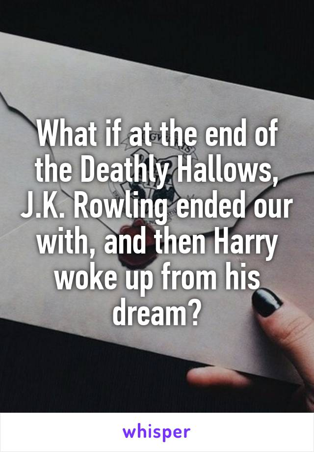What if at the end of the Deathly Hallows, J.K. Rowling ended our with, and then Harry woke up from his dream?