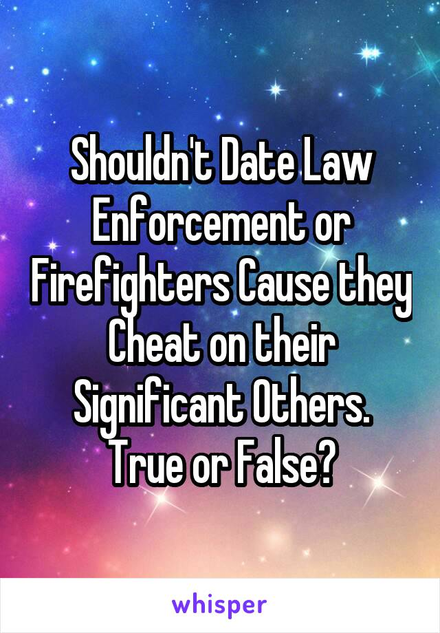 Shouldn't Date Law Enforcement or Firefighters Cause they Cheat on their Significant Others. True or False?