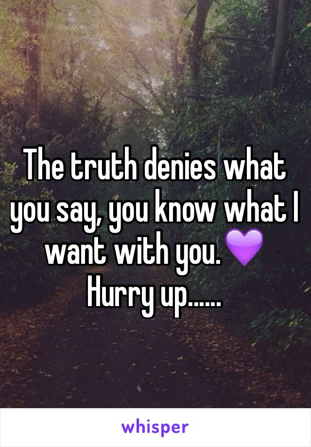 The truth denies what you say, you know what I want with you.💜 Hurry up......