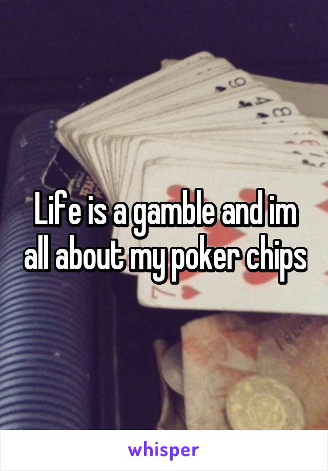 Life is a gamble and im all about my poker chips