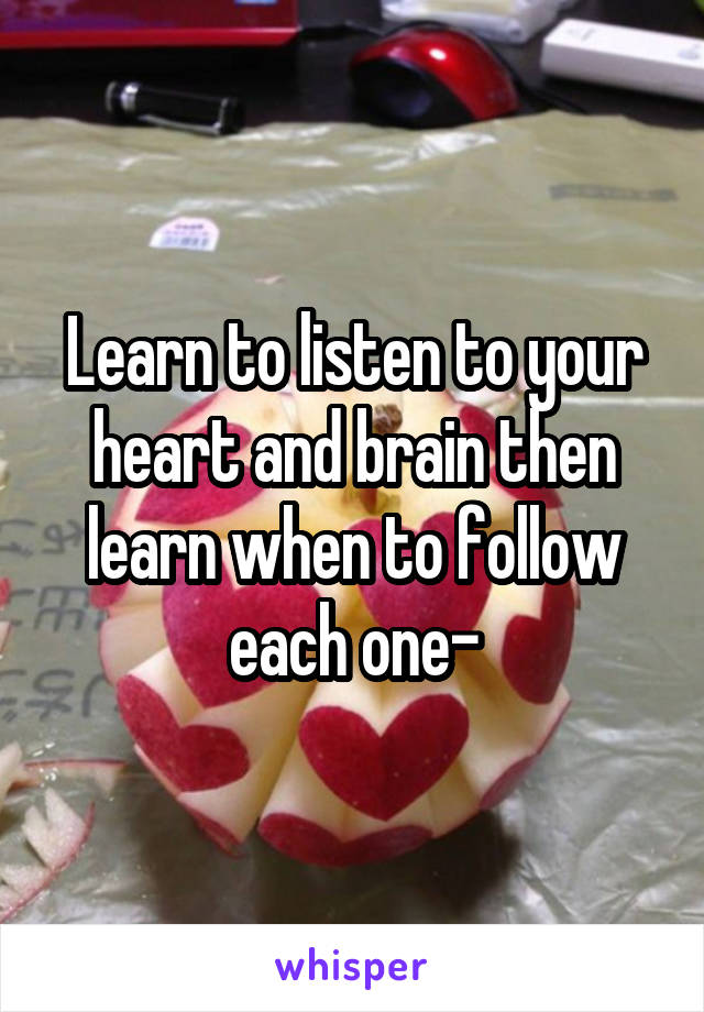 Learn to listen to your heart and brain then learn when to follow each one-