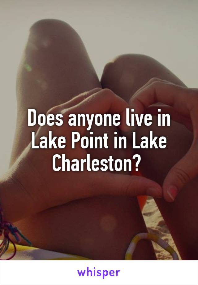 Does anyone live in Lake Point in Lake Charleston?