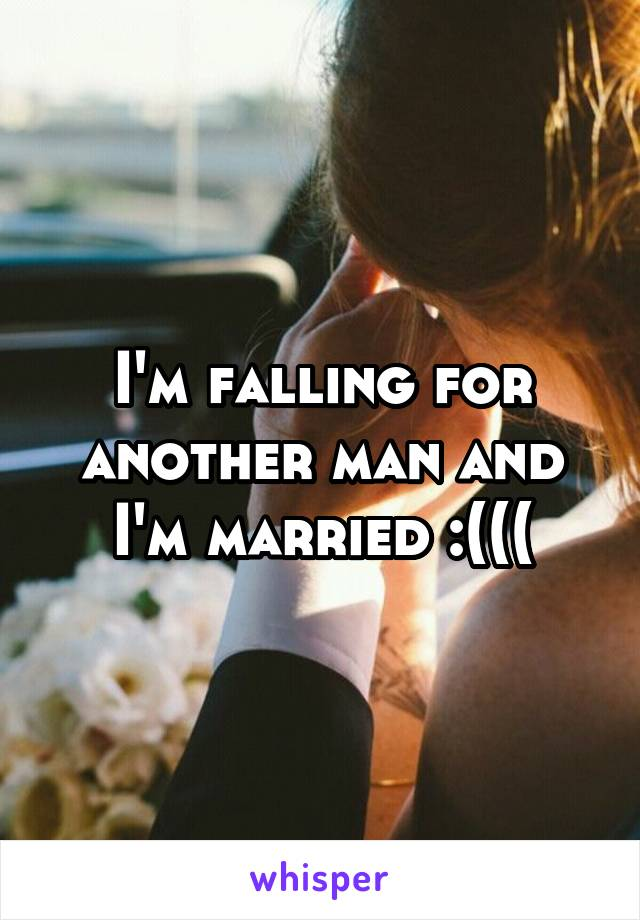 I'm falling for another man and I'm married :(((