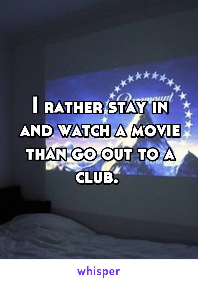 I rather stay in and watch a movie than go out to a club.