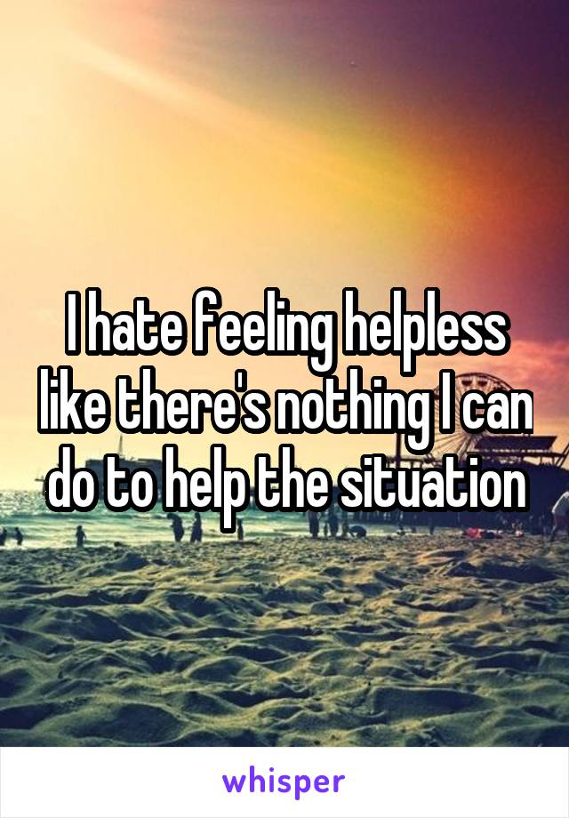 I hate feeling helpless like there's nothing I can do to help the situation