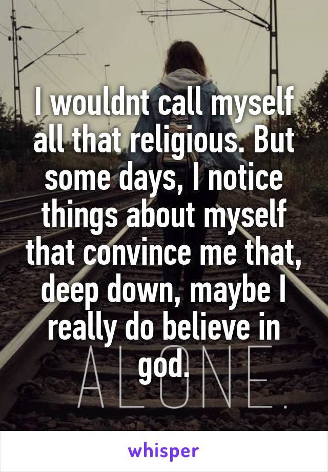 I wouldnt call myself all that religious. But some days, I notice things about myself that convince me that, deep down, maybe I really do believe in god.