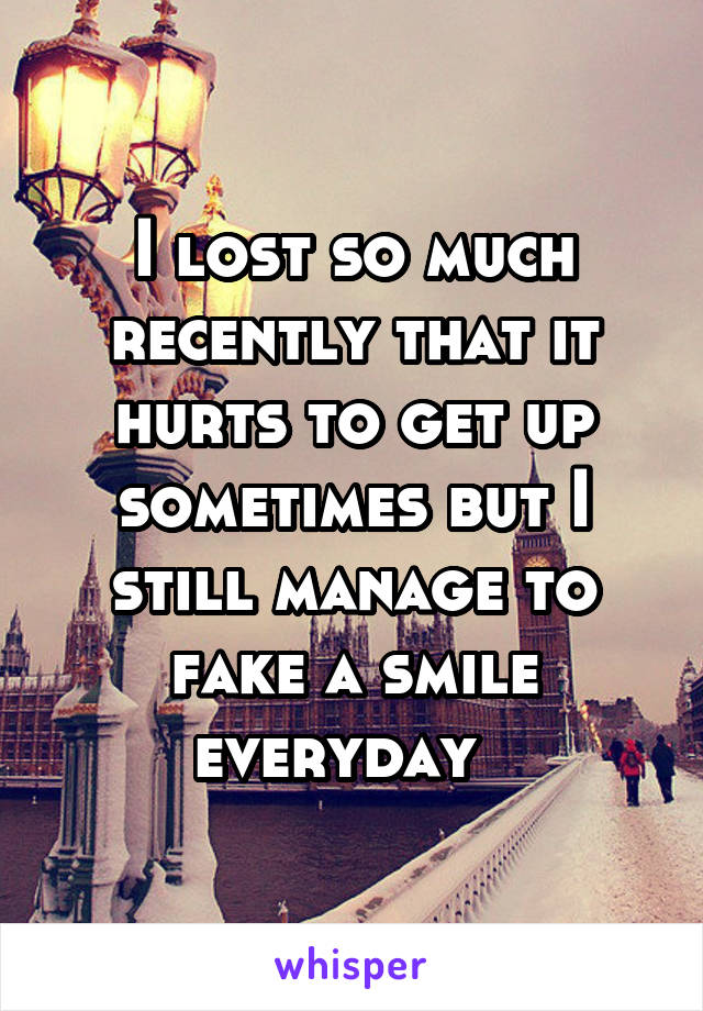 I lost so much recently that it hurts to get up sometimes but I still manage to fake a smile everyday