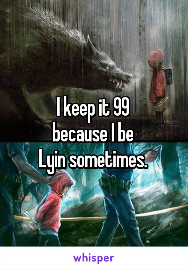 I keep it 99  because I be  Lyin sometimes.