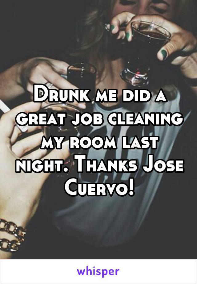 Drunk me did a great job cleaning my room last night. Thanks Jose Cuervo!