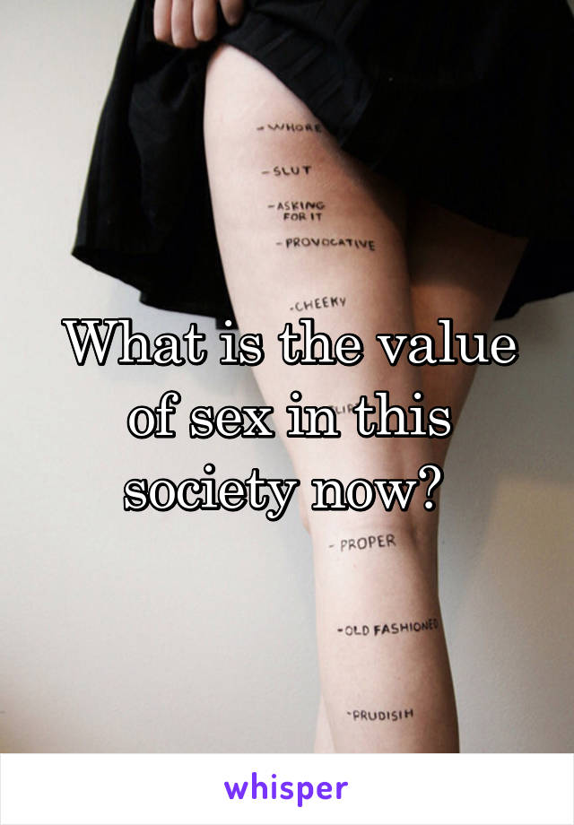 What is the value of sex in this society now?